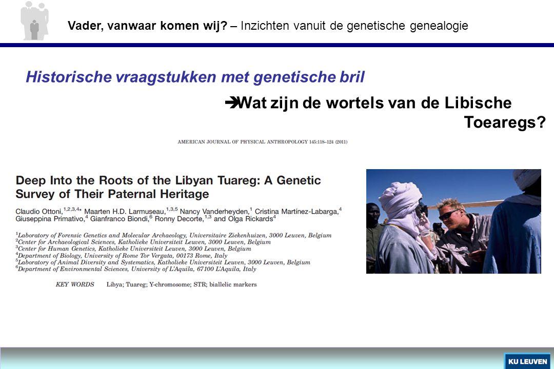 Historische vraagstukken met genetische bril  Wat zijn de wortels van de Libische Toearegs? Vader, vanwaar komen wij? – Inzichten vanuit de genetisch