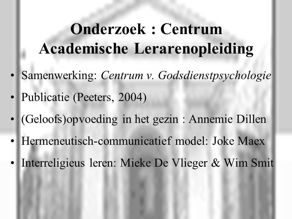 Onderzoek : Centrum Academische Lerarenopleiding Samenwerking: Centrum v. Godsdienstpsychologie Publicatie (Peeters, 2004) (Geloofs)opvoeding in het g
