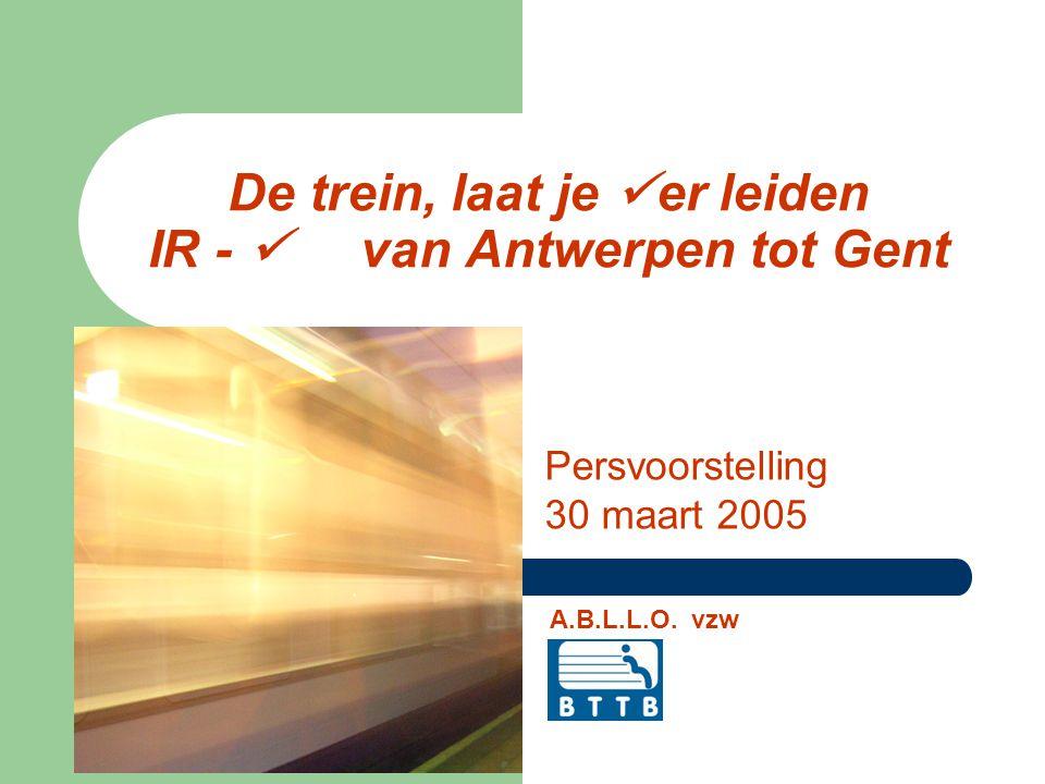 De trein, laat je er leiden IR - van Antwerpen tot Gent Persvoorstelling 30 maart 2005 A.B.L.L.O.