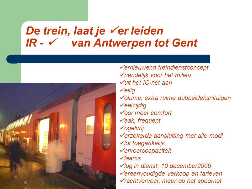 De trein, laat je er leiden IR - van Antwerpen tot Gent ernieuwend treindienstconcept riendelijk voor het milieu ult het IC-net aan eilig olume, extra ruime dubbeldeksrijtuigen eelzijdig oor meer comfort aak, frequent ogelvrij erzekerde aansluiting met alle modi lot toegankelijk ervoerscapaciteit laams lug in dienst: 10 december2006 ereenvoudigde verkoop en tarieven rachtvervoer, meer op het spoornet