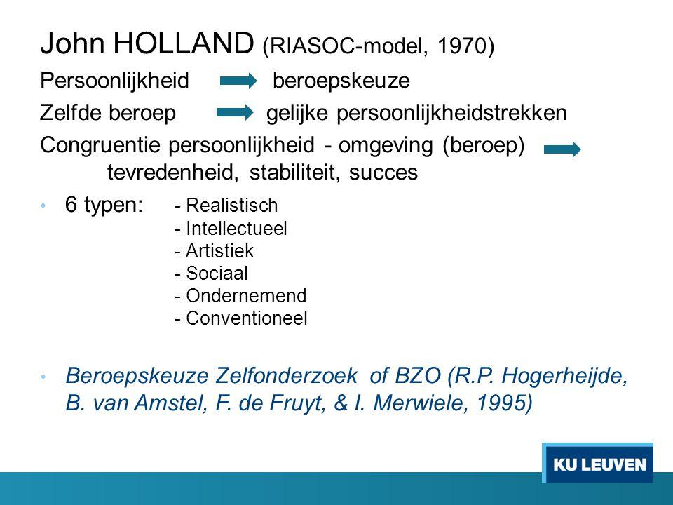 John HOLLAND (RIASOC-model, 1970) Persoonlijkheid beroepskeuze Zelfde beroep gelijke persoonlijkheidstrekken Congruentie persoonlijkheid - omgeving (beroep) tevredenheid, stabiliteit, succes 6 typen: - Realistisch - Intellectueel - Artistiek - Sociaal - Ondernemend - Conventioneel Beroepskeuze Zelfonderzoek of BZO (R.P.