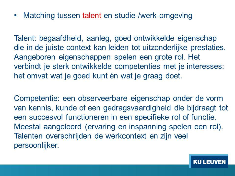 Matching tussen talent en studie-/werk-omgeving Talent: begaafdheid, aanleg, goed ontwikkelde eigenschap die in de juiste context kan leiden tot uitzonderlijke prestaties.