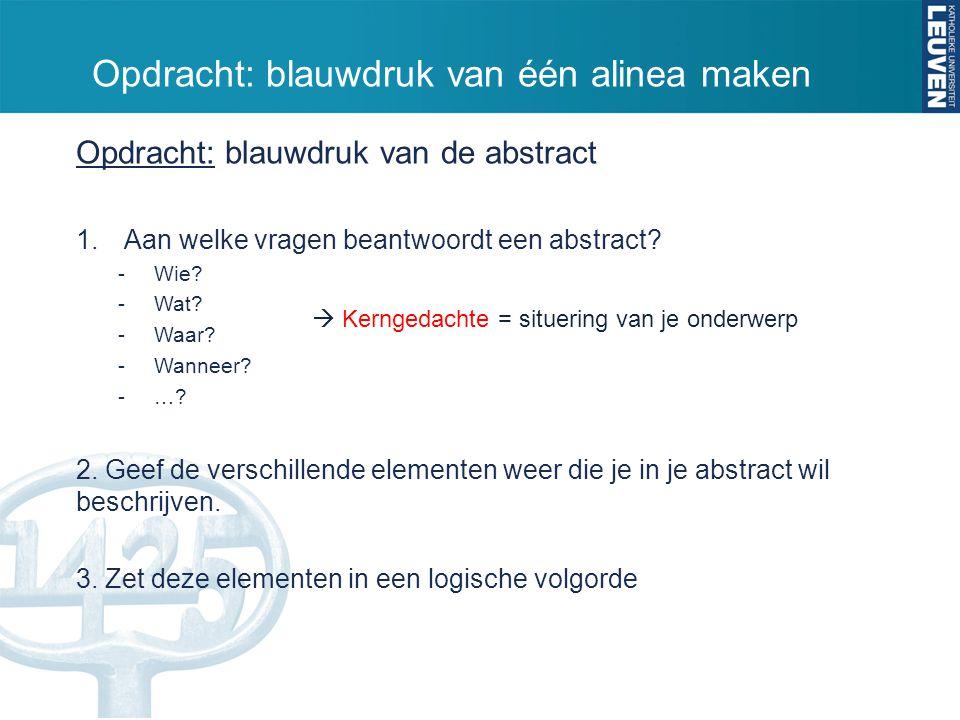 Opdracht: blauwdruk van de abstract 1.Aan welke vragen beantwoordt een abstract? -Wie? -Wat? -Waar? -Wanneer? -…? 2. Geef de verschillende elementen w