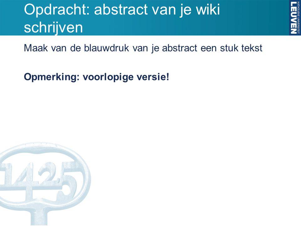 Opdracht: abstract van je wiki schrijven Maak van de blauwdruk van je abstract een stuk tekst Opmerking: voorlopige versie!