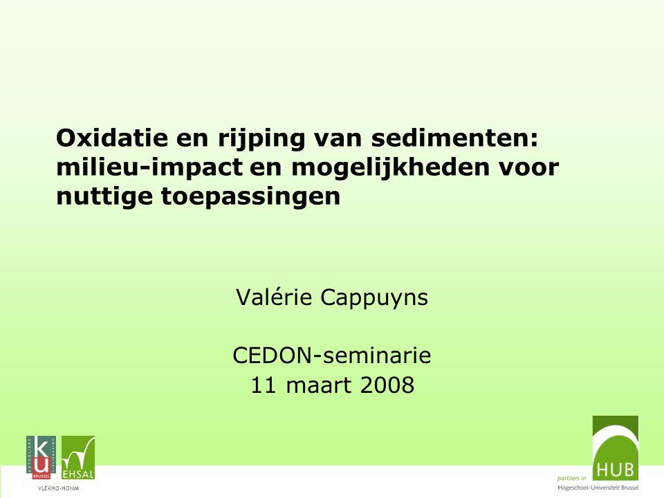VLEKHO-HONIM Oxidatie en rijping van sedimenten: milieu-impact en mogelijkheden voor nuttige toepassingen Valérie Cappuyns CEDON-seminarie 11 maart 2008