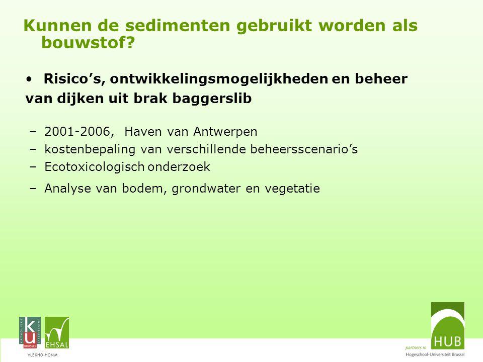 VLEKHO-HONIM –2001-2006, Haven van Antwerpen –kostenbepaling van verschillende beheersscenario's –Ecotoxicologisch onderzoek –Analyse van bodem, grondwater en vegetatie Kunnen de sedimenten gebruikt worden als bouwstof.