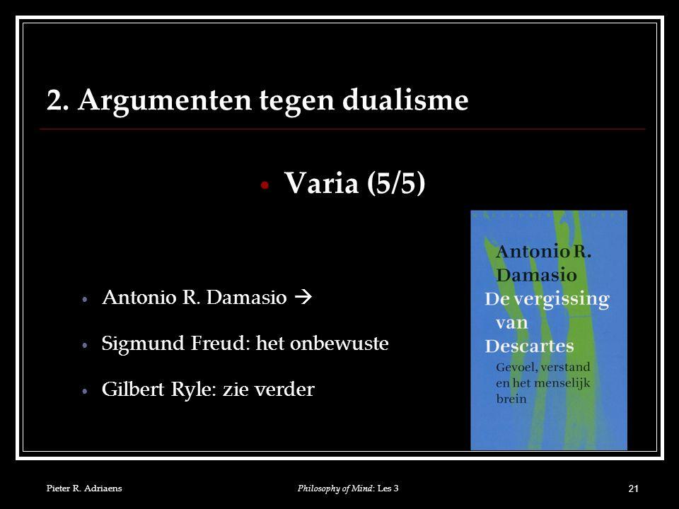 Pieter R. Adriaens 21 2. Argumenten tegen dualisme Varia (5/5) Antonio R.