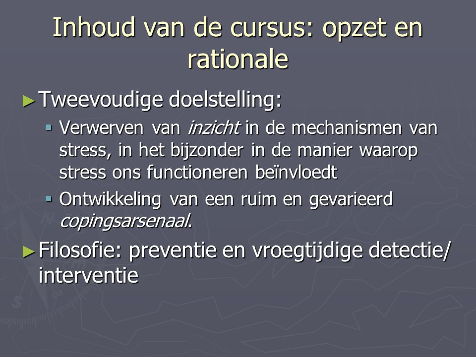 Inhoud van de cursus: opzet en rationale ► Tweevoudige doelstelling:  Verwerven van inzicht in de mechanismen van stress, in het bijzonder in de mani