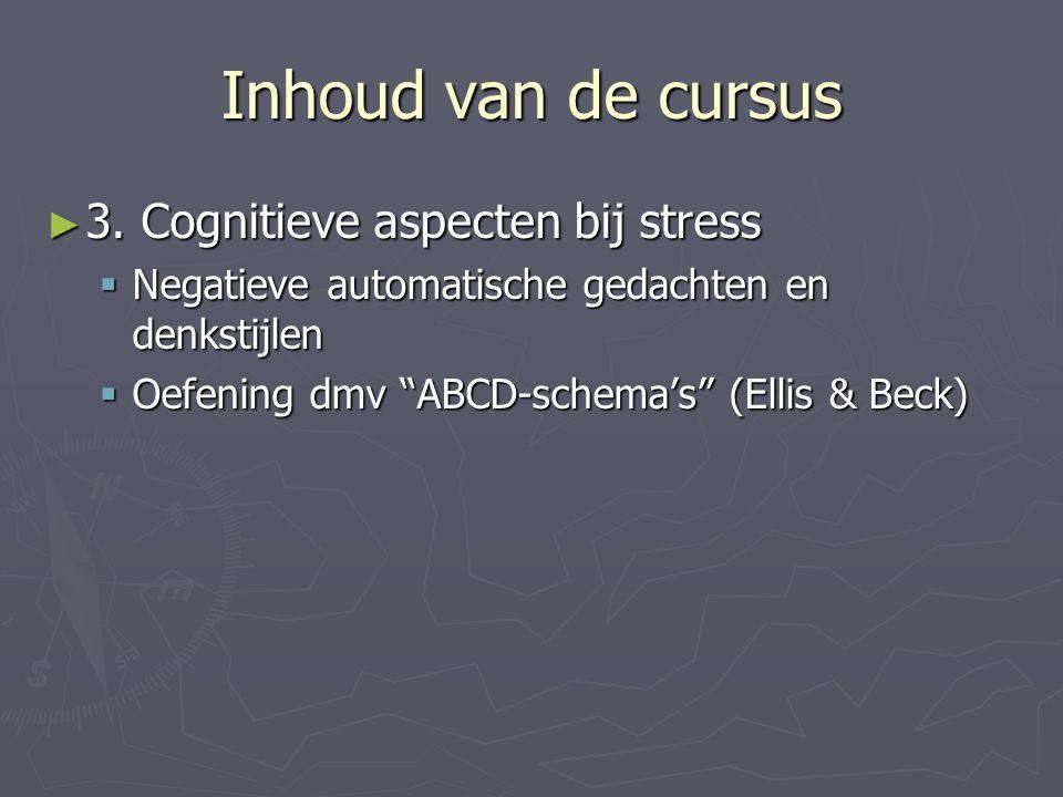 """Inhoud van de cursus ► 3. Cognitieve aspecten bij stress  Negatieve automatische gedachten en denkstijlen  Oefening dmv """"ABCD-schema's"""" (Ellis & Bec"""