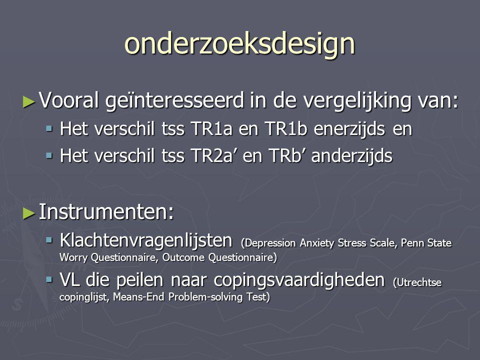 onderzoeksdesign ► Vooral geïnteresseerd in de vergelijking van:  Het verschil tss TR1a en TR1b enerzijds en  Het verschil tss TR2a' en TRb' anderzi