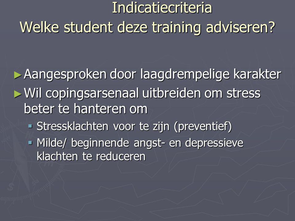 Indicatiecriteria Welke student deze training adviseren? ► Aangesproken door laagdrempelige karakter ► Wil copingsarsenaal uitbreiden om stress beter