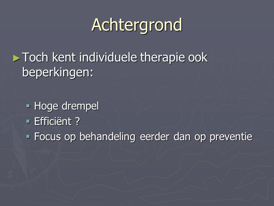 Achtergrond ► Toch kent individuele therapie ook beperkingen:  Hoge drempel  Efficiënt ?  Focus op behandeling eerder dan op preventie
