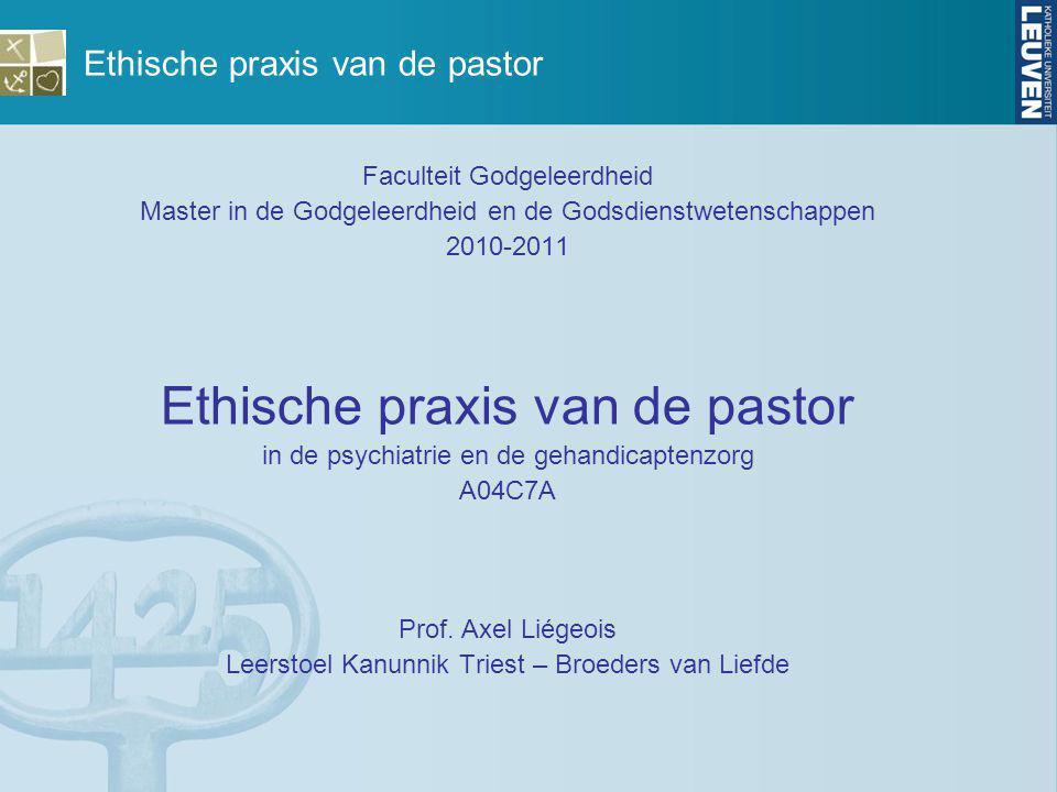 Ethische praxis van de pastor Faculteit Godgeleerdheid Master in de Godgeleerdheid en de Godsdienstwetenschappen 2010-2011 Ethische praxis van de past