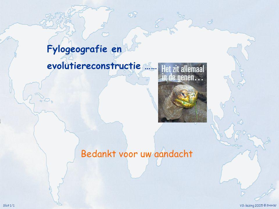 Bedankt voor uw aandacht VS-lezing 2005 © PHHWSlot 1/1 Fylogeografie en evolutiereconstructie ……