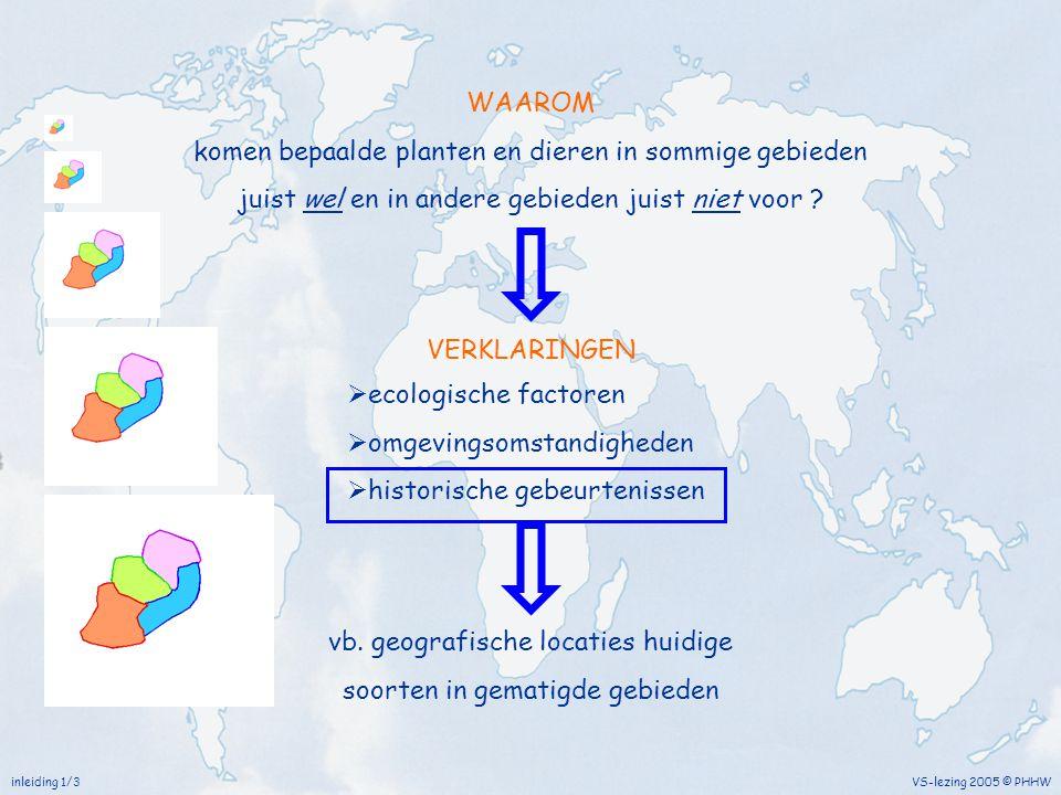 WAAROM komen bepaalde planten en dieren in sommige gebieden juist wel en in andere gebieden juist niet voor ? inleiding 1/3 VS-lezing 2005 © PHHW vb.