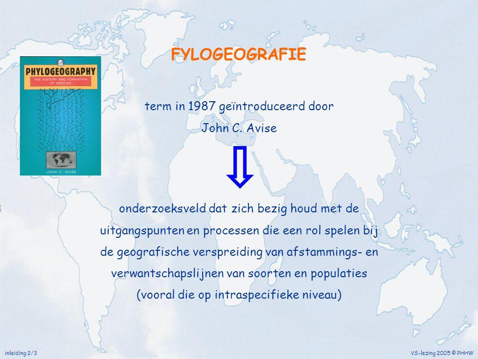 inleiding 3/3 VS-lezing 2005 © PHHW FYLOGEOGRAFIE bijzonder succesvol in het verklaren van hoe de verspreiding van planten en dieren werd beïnvloed/veroorzaakt door historische gebeurtenissen, zelfs als die miljoenen jaren geleden plaatsvonden breed spectrum van onderzoek Genealogie genetische afstammingsrelaties tussen individuen Fylogenie evolutionaire genetica van relaties op soort niveau