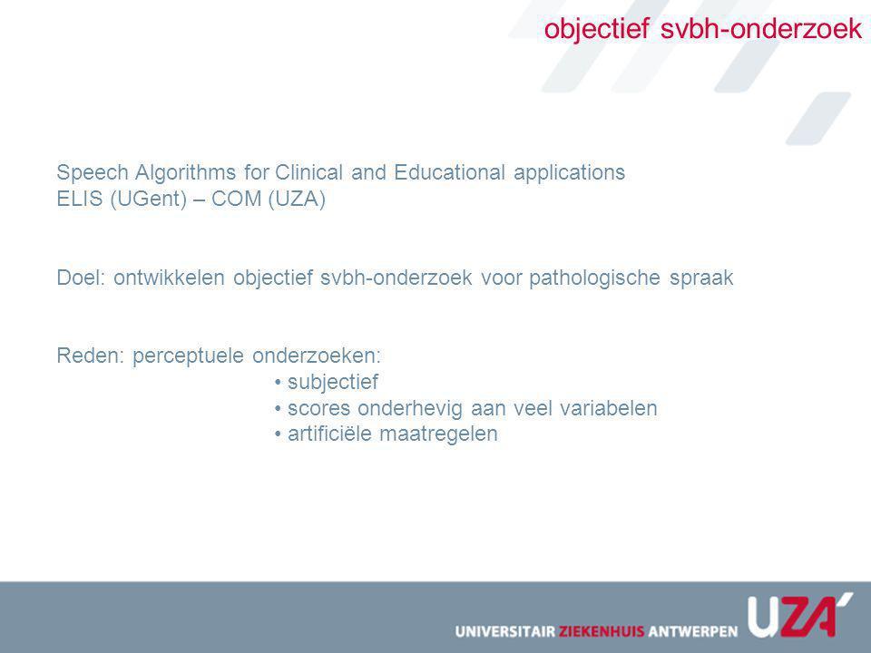 objectief svbh-onderzoek Speech Algorithms for Clinical and Educational applications ELIS (UGent) – COM (UZA) Doel: ontwikkelen objectief svbh-onderzo