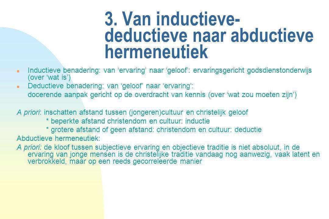 3. Van inductieve- deductieve naar abductieve hermeneutiek n Inductieve benadering: van 'ervaring' naar 'geloof': ervaringsgericht godsdienstonderwijs