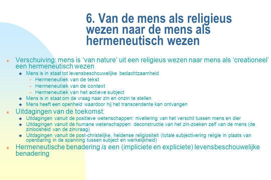 6. Van de mens als religieus wezen naar de mens als hermeneutisch wezen n Verschuiving: mens is 'van nature' uit een religieus wezen naar mens als 'cr