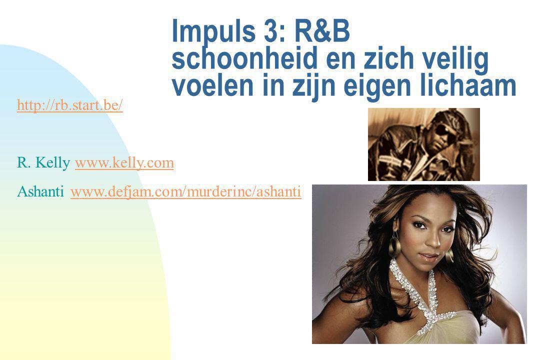 Impuls 3: R&B schoonheid en zich veilig voelen in zijn eigen lichaam http://rb.start.be/ R. Kelly www.kelly.comwww.kelly.com Ashanti www.defjam.com/mu
