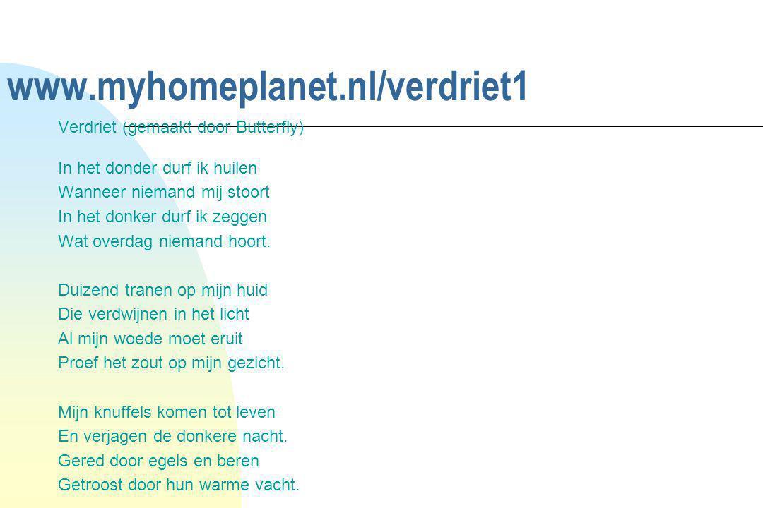 www.myhomeplanet.nl/verdriet1 Verdriet (gemaakt door Butterfly) In het donder durf ik huilen Wanneer niemand mij stoort In het donker durf ik zeggen W