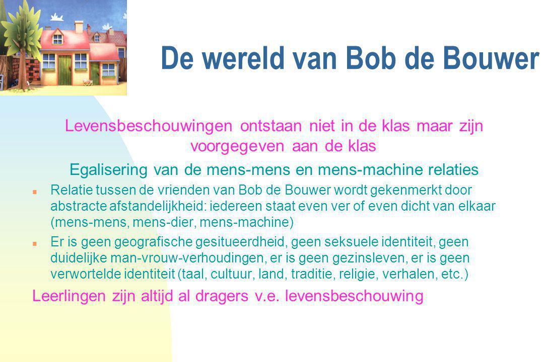 De wereld van Bob de Bouwer Levensbeschouwingen ontstaan niet in de klas maar zijn voorgegeven aan de klas Egalisering van de mens-mens en mens-machin
