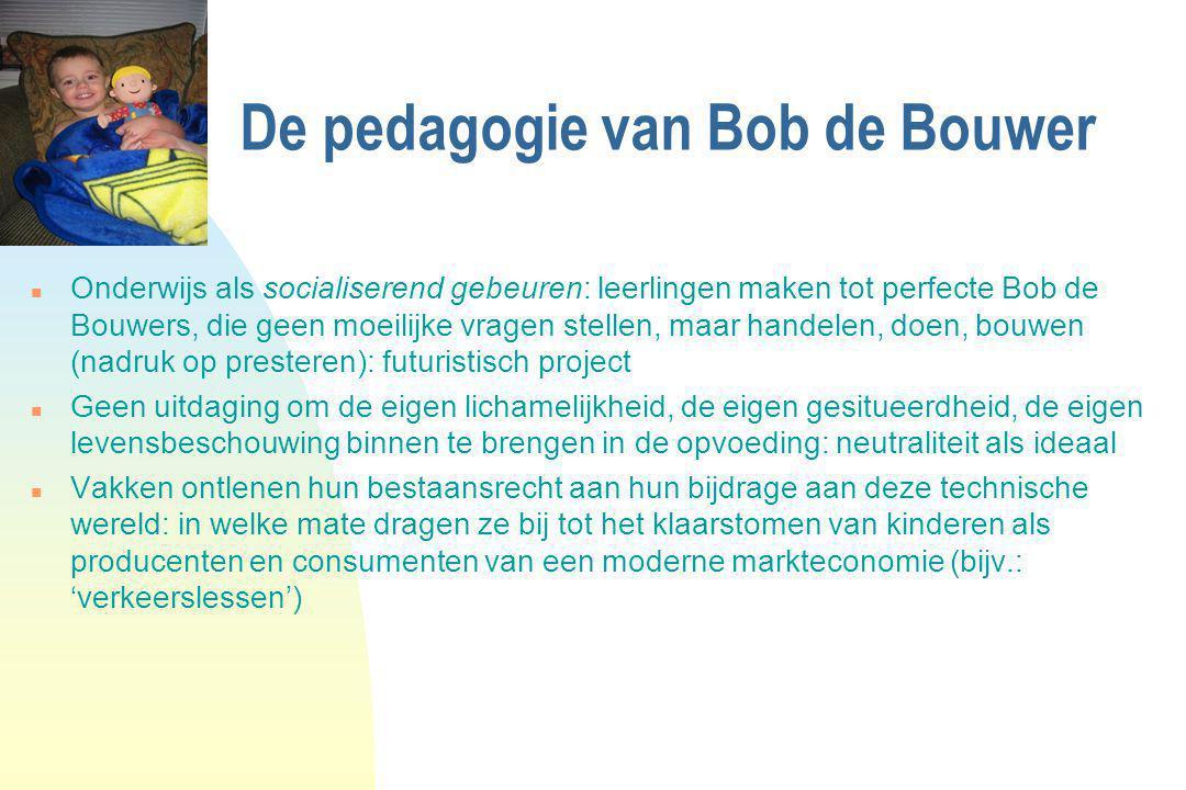 De pedagogie van Bob de Bouwer n Onderwijs als socialiserend gebeuren: leerlingen maken tot perfecte Bob de Bouwers, die geen moeilijke vragen stellen