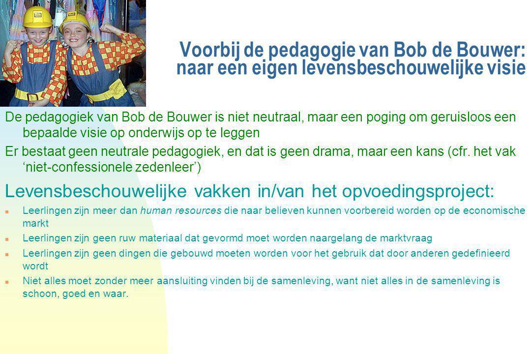 Voorbij de pedagogie van Bob de Bouwer: naar een eigen levensbeschouwelijke visie De pedagogiek van Bob de Bouwer is niet neutraal, maar een poging om