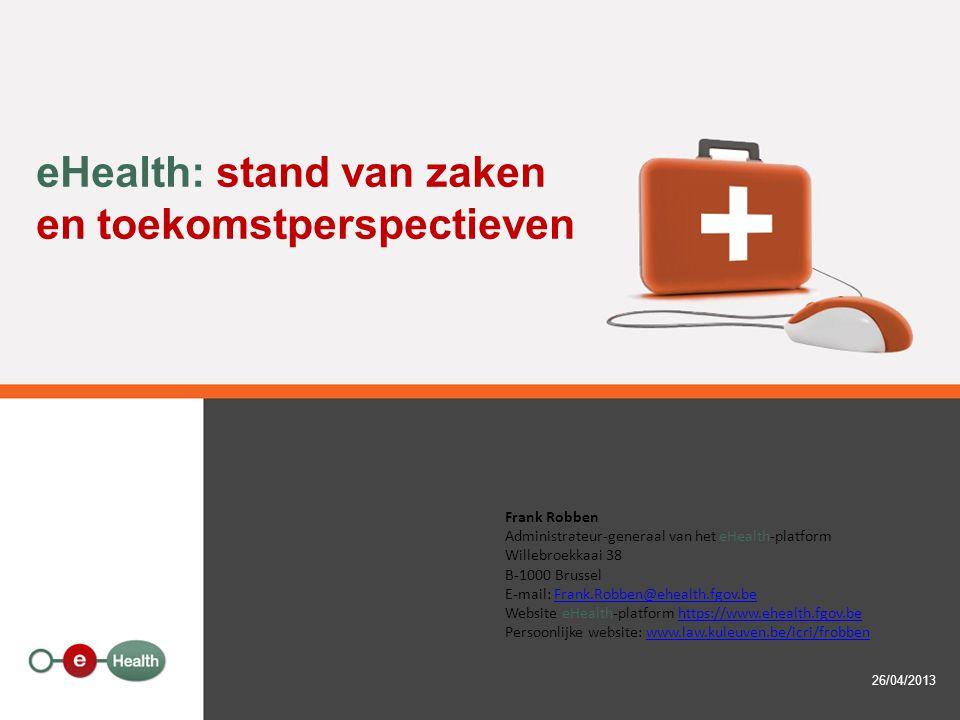eHealth: stand van zaken en toekomstperspectieven 26/04/2013 Frank Robben Administrateur-generaal van het eHealth-platform Willebroekkaai 38 B-1000 Brussel E-mail: Frank.Robben@ehealth.fgov.beFrank.Robben@ehealth.fgov.be Website eHealth-platform https://www.ehealth.fgov.behttps://www.ehealth.fgov.be Persoonlijke website: www.law.kuleuven.be/icri/frobbenwww.law.kuleuven.be/icri/frobben