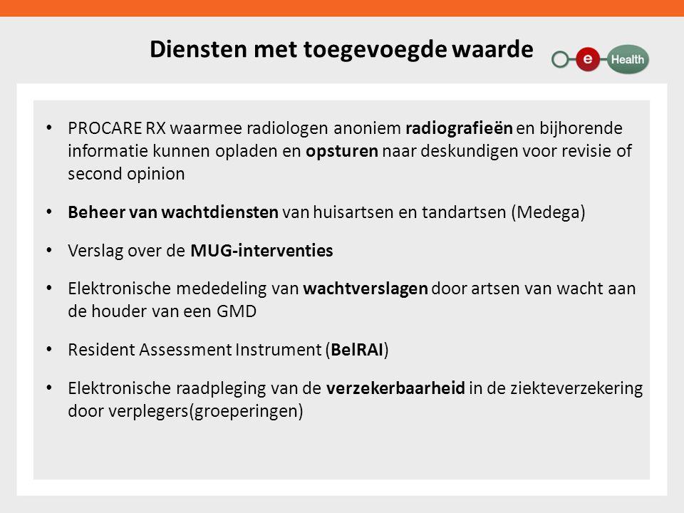 Diensten met toegevoegde waarde PROCARE RX waarmee radiologen anoniem radiografieën en bijhorende informatie kunnen opladen en opsturen naar deskundigen voor revisie of second opinion Beheer van wachtdiensten van huisartsen en tandartsen (Medega) Verslag over de MUG-interventies Elektronische mededeling van wachtverslagen door artsen van wacht aan de houder van een GMD Resident Assessment Instrument (BelRAI) Elektronische raadpleging van de verzekerbaarheid in de ziekteverzekering door verplegers(groeperingen)