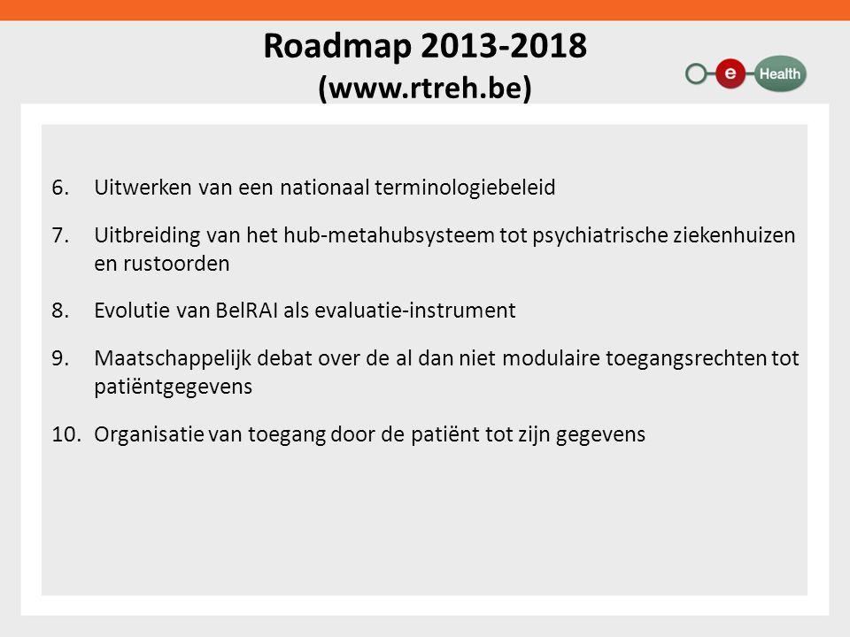 Roadmap 2013-2018 (www.rtreh.be) 6.Uitwerken van een nationaal terminologiebeleid 7.Uitbreiding van het hub-metahubsysteem tot psychiatrische ziekenhuizen en rustoorden 8.Evolutie van BelRAI als evaluatie-instrument 9.Maatschappelijk debat over de al dan niet modulaire toegangsrechten tot patiëntgegevens 10.Organisatie van toegang door de patiënt tot zijn gegevens
