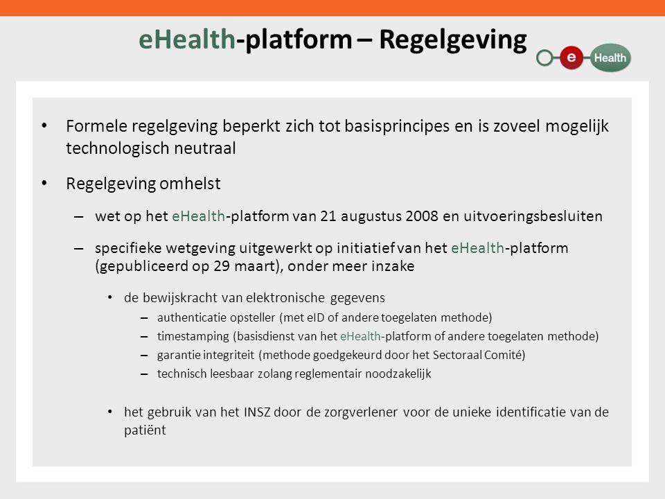 eHealth-platform – Regelgeving Formele regelgeving beperkt zich tot basisprincipes en is zoveel mogelijk technologisch neutraal Regelgeving omhelst – wet op het eHealth-platform van 21 augustus 2008 en uitvoeringsbesluiten – specifieke wetgeving uitgewerkt op initiatief van het eHealth-platform (gepubliceerd op 29 maart), onder meer inzake de bewijskracht van elektronische gegevens – authenticatie opsteller (met eID of andere toegelaten methode) – timestamping (basisdienst van het eHealth-platform of andere toegelaten methode) – garantie integriteit (methode goedgekeurd door het Sectoraal Comité) – technisch leesbaar zolang reglementair noodzakelijk het gebruik van het INSZ door de zorgverlener voor de unieke identificatie van de patiënt