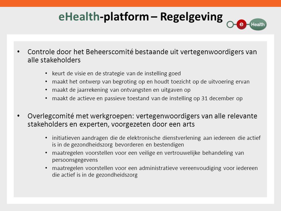 eHealth-platform – Regelgeving Controle door het Beheerscomité bestaande uit vertegenwoordigers van alle stakeholders keurt de visie en de strategie van de instelling goed maakt het ontwerp van begroting op en houdt toezicht op de uitvoering ervan maakt de jaarrekening van ontvangsten en uitgaven op maakt de actieve en passieve toestand van de instelling op 31 december op Overlegcomité met werkgroepen: vertegenwoordigers van alle relevante stakeholders en experten, voorgezeten door een arts initiatieven aandragen die de elektronische dienstverlening aan iedereen die actief is in de gezondheidszorg bevorderen en bestendigen maatregelen voorstellen voor een veilige en vertrouwelijke behandeling van persoonsgegevens maatregelen voorstellen voor een administratieve vereenvoudiging voor iedereen die actief is in de gezondheidszorg
