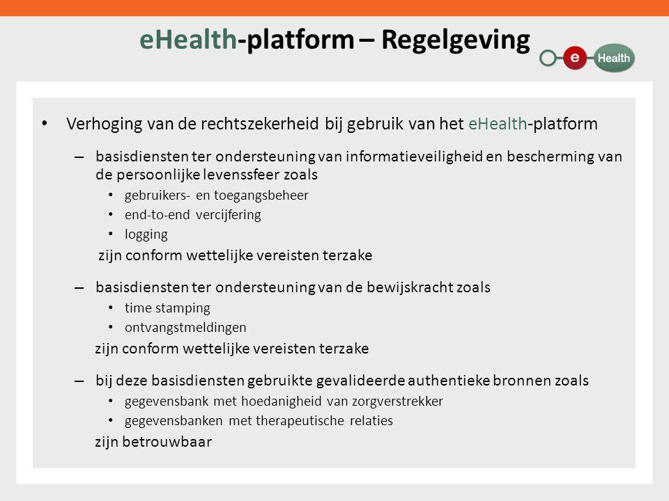 eHealth-platform – Regelgeving Verhoging van de rechtszekerheid bij gebruik van het eHealth-platform – basisdiensten ter ondersteuning van informatieveiligheid en bescherming van de persoonlijke levenssfeer zoals gebruikers- en toegangsbeheer end-to-end vercijfering logging zijn conform wettelijke vereisten terzake – basisdiensten ter ondersteuning van de bewijskracht zoals time stamping ontvangstmeldingen zijn conform wettelijke vereisten terzake – bij deze basisdiensten gebruikte gevalideerde authentieke bronnen zoals gegevensbank met hoedanigheid van zorgverstrekker gegevensbanken met therapeutische relaties zijn betrouwbaar