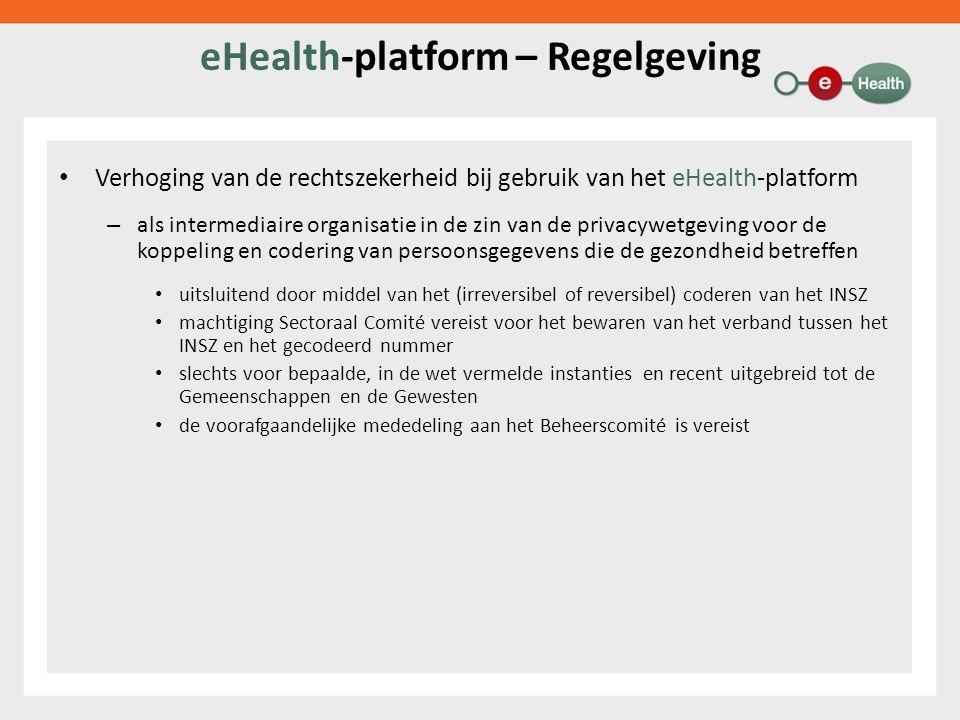 eHealth-platform – Regelgeving Verhoging van de rechtszekerheid bij gebruik van het eHealth-platform – als intermediaire organisatie in de zin van de privacywetgeving voor de koppeling en codering van persoonsgegevens die de gezondheid betreffen uitsluitend door middel van het (irreversibel of reversibel) coderen van het INSZ machtiging Sectoraal Comité vereist voor het bewaren van het verband tussen het INSZ en het gecodeerd nummer slechts voor bepaalde, in de wet vermelde instanties en recent uitgebreid tot de Gemeenschappen en de Gewesten de voorafgaandelijke mededeling aan het Beheerscomité is vereist
