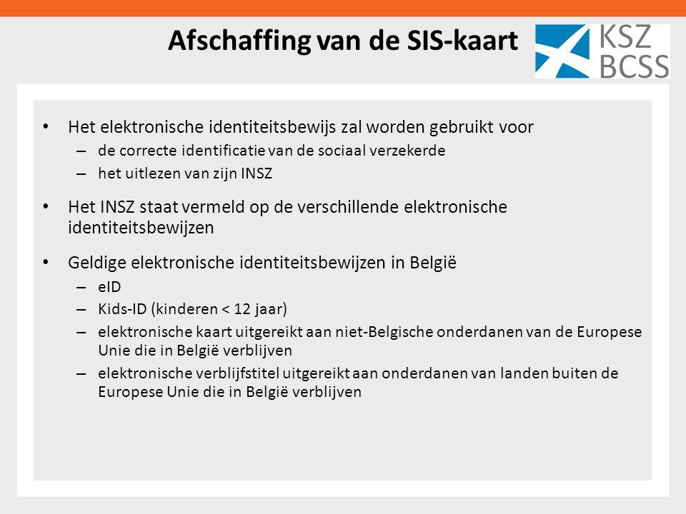 Afschaffing van de SIS-kaart Het elektronische identiteitsbewijs zal worden gebruikt voor – de correcte identificatie van de sociaal verzekerde – het uitlezen van zijn INSZ Het INSZ staat vermeld op de verschillende elektronische identiteitsbewijzen Geldige elektronische identiteitsbewijzen in België – eID – Kids-ID (kinderen < 12 jaar) – elektronische kaart uitgereikt aan niet-Belgische onderdanen van de Europese Unie die in België verblijven – elektronische verblijfstitel uitgereikt aan onderdanen van landen buiten de Europese Unie die in België verblijven