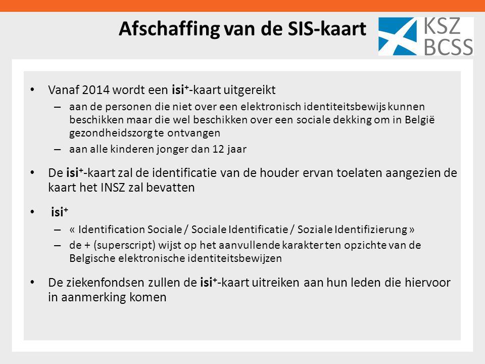 Afschaffing van de SIS-kaart Vanaf 2014 wordt een isi + -kaart uitgereikt – aan de personen die niet over een elektronisch identiteitsbewijs kunnen beschikken maar die wel beschikken over een sociale dekking om in België gezondheidszorg te ontvangen – aan alle kinderen jonger dan 12 jaar De isi + -kaart zal de identificatie van de houder ervan toelaten aangezien de kaart het INSZ zal bevatten isi + – « Identification Sociale / Sociale Identificatie / Soziale Identifizierung » – de + (superscript) wijst op het aanvullende karakter ten opzichte van de Belgische elektronische identiteitsbewijzen De ziekenfondsen zullen de isi + -kaart uitreiken aan hun leden die hiervoor in aanmerking komen