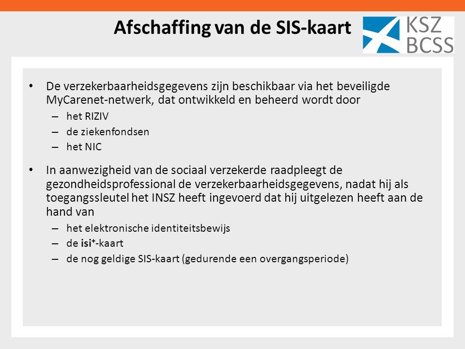 Afschaffing van de SIS-kaart De verzekerbaarheidsgegevens zijn beschikbaar via het beveiligde MyCarenet-netwerk, dat ontwikkeld en beheerd wordt door – het RIZIV – de ziekenfondsen – het NIC In aanwezigheid van de sociaal verzekerde raadpleegt de gezondheidsprofessional de verzekerbaarheidsgegevens, nadat hij als toegangssleutel het INSZ heeft ingevoerd dat hij uitgelezen heeft aan de hand van – het elektronische identiteitsbewijs – de isi + -kaart – de nog geldige SIS-kaart (gedurende een overgangsperiode)