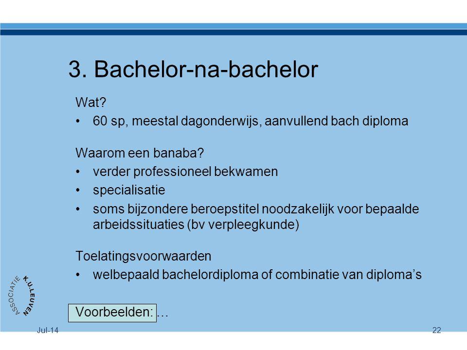 Jul-1422 3. Bachelor-na-bachelor Wat? 60 sp, meestal dagonderwijs, aanvullend bach diploma Waarom een banaba? verder professioneel bekwamen specialisa