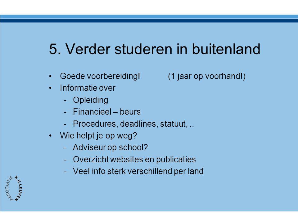 5. Verder studeren in buitenland Goede voorbereiding! (1 jaar op voorhand!) Informatie over -Opleiding -Financieel – beurs -Procedures, deadlines, sta
