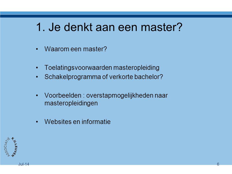 Jul-146 1. Je denkt aan een master? Waarom een master? Toelatingsvoorwaarden masteropleiding Schakelprogramma of verkorte bachelor? Voorbeelden : over