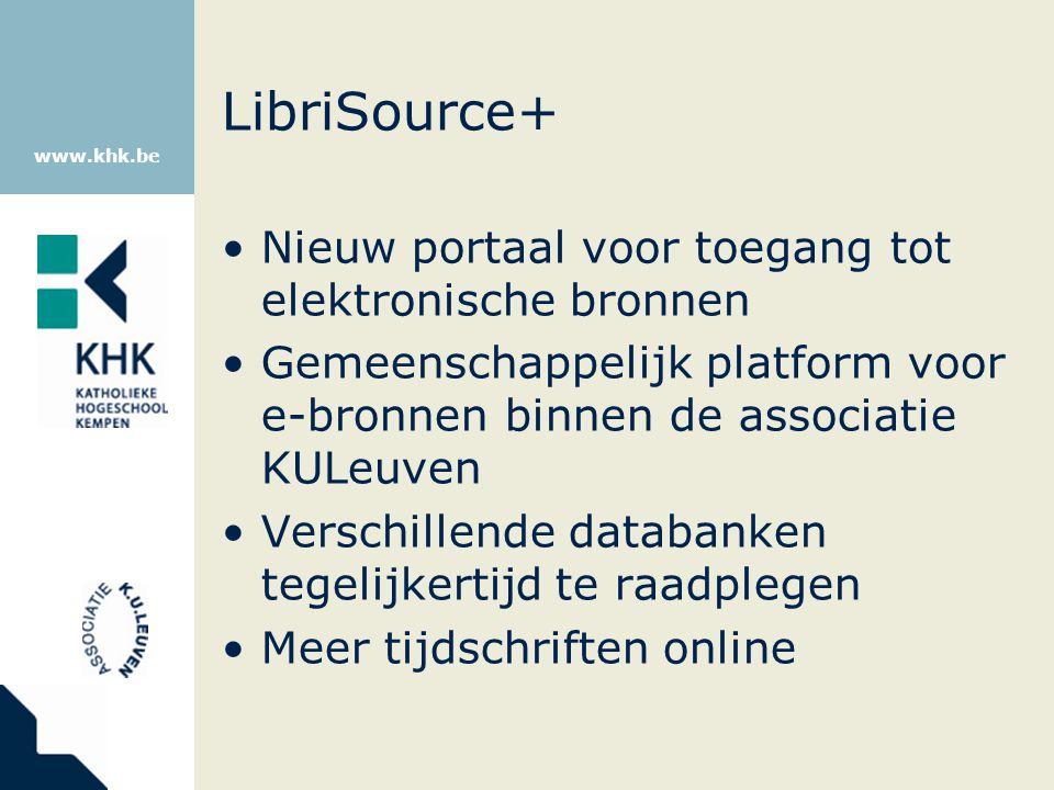 www.khk.be LibriSource+ Nieuw portaal voor toegang tot elektronische bronnen Gemeenschappelijk platform voor e-bronnen binnen de associatie KULeuven V