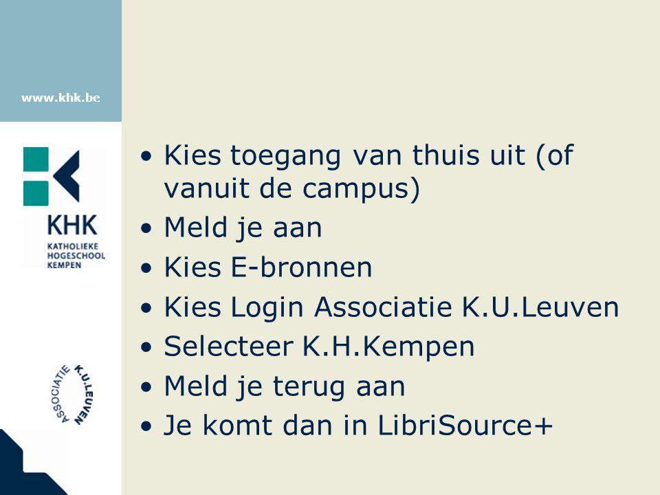www.khk.be Kies toegang van thuis uit (of vanuit de campus) Meld je aan Kies E-bronnen Kies Login Associatie K.U.Leuven Selecteer K.H.Kempen Meld je terug aan Je komt dan in LibriSource+