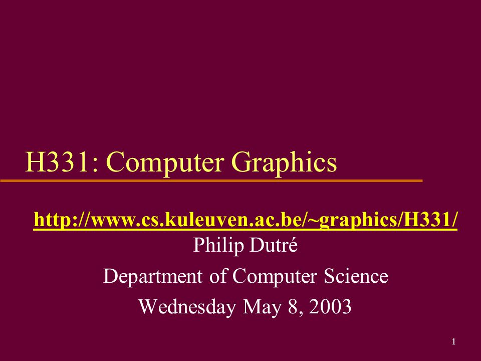 1 H331: Computer Graphics http://www.cs.kuleuven.ac.be/~graphics/H331/ Philip Dutré Department of Computer Science Wednesday May 8, 2003