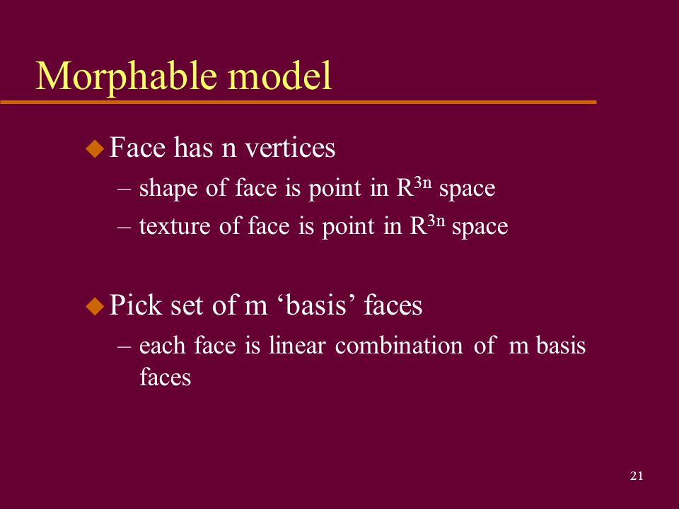 21 Morphable model u Face has n vertices –shape of face is point in R 3n space –texture of face is point in R 3n space u Pick set of m 'basis' faces –each face is linear combination of m basis faces