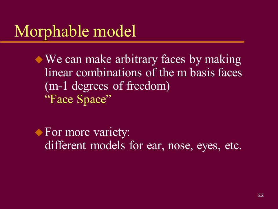 22 Morphable model u We can make arbitrary faces by making linear combinations of the m basis faces (m-1 degrees of freedom) Face Space u For more variety: different models for ear, nose, eyes, etc.