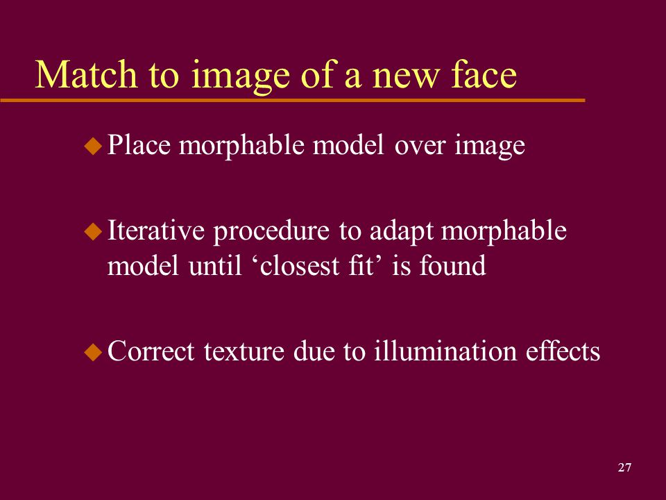 27 Match to image of a new face u Place morphable model over image u Iterative procedure to adapt morphable model until 'closest fit' is found u Correct texture due to illumination effects
