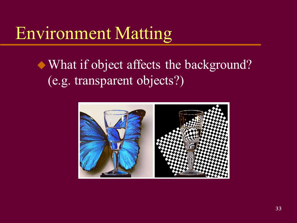 33 Environment Matting u What if object affects the background? (e.g. transparent objects?)