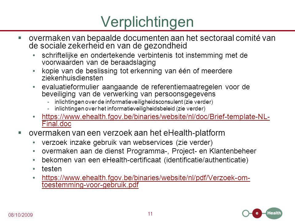 11 08/10/2009 Verplichtingen  overmaken van bepaalde documenten aan het sectoraal comité van de sociale zekerheid en van de gezondheid schriftelijke en ondertekende verbintenis tot instemming met de voorwaarden van de beraadslaging kopie van de beslissing tot erkenning van één of meerdere ziekenhuisdiensten evaluatieformulier aangaande de referentiemaatregelen voor de beveiliging van de verwerking van persoonsgegevens -inlichtingen over de informatieveiligheidsconsulent (zie verder) -inlichtingen over het informatieveiligheidsbeleid (zie verder) https://www.ehealth.fgov.be/binaries/website/nl/doc/Brief-template-NL- Final.dochttps://www.ehealth.fgov.be/binaries/website/nl/doc/Brief-template-NL- Final.doc  overmaken van een verzoek aan het eHealth-platform verzoek inzake gebruik van webservices (zie verder) overmaken aan de dienst Programma-, Project- en Klantenbeheer bekomen van een eHealth-certificaat (identificatie/authenticatie) testen https://www.ehealth.fgov.be/binaries/website/nl/pdf/Verzoek-om- toestemming-voor-gebruik.pdfhttps://www.ehealth.fgov.be/binaries/website/nl/pdf/Verzoek-om- toestemming-voor-gebruik.pdf