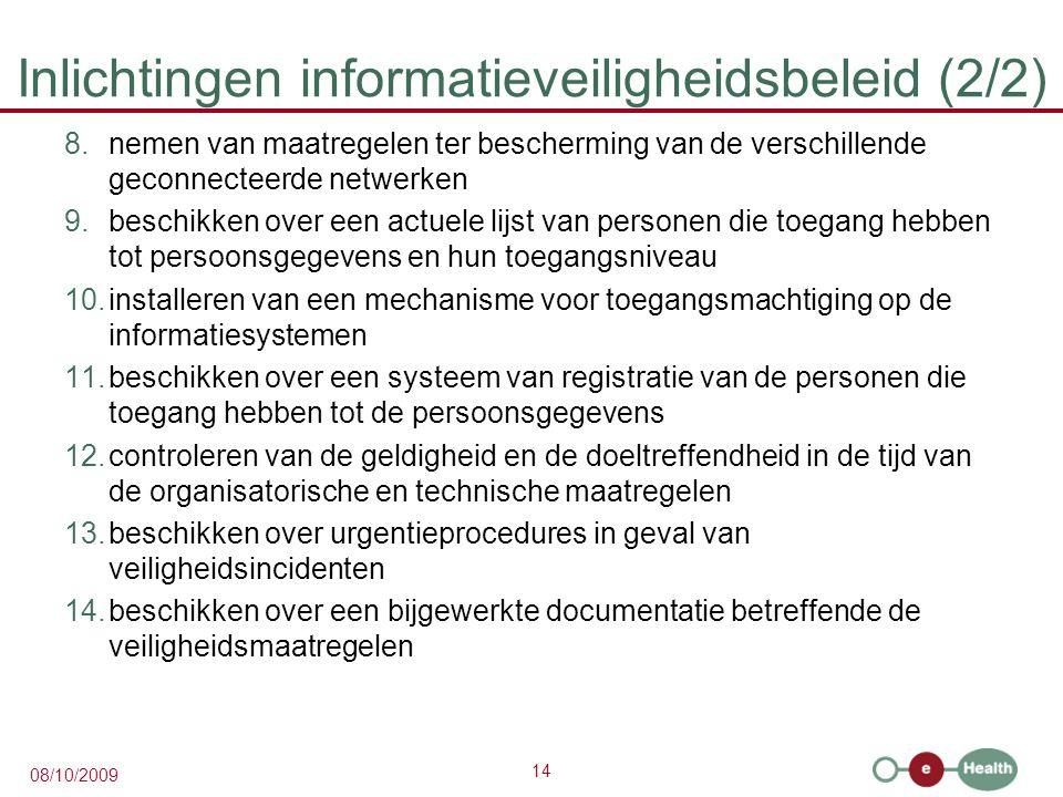 14 08/10/2009 Inlichtingen informatieveiligheidsbeleid (2/2) 8.nemen van maatregelen ter bescherming van de verschillende geconnecteerde netwerken 9.beschikken over een actuele lijst van personen die toegang hebben tot persoonsgegevens en hun toegangsniveau 10.installeren van een mechanisme voor toegangsmachtiging op de informatiesystemen 11.beschikken over een systeem van registratie van de personen die toegang hebben tot de persoonsgegevens 12.controleren van de geldigheid en de doeltreffendheid in de tijd van de organisatorische en technische maatregelen 13.beschikken over urgentieprocedures in geval van veiligheidsincidenten 14.beschikken over een bijgewerkte documentatie betreffende de veiligheidsmaatregelen